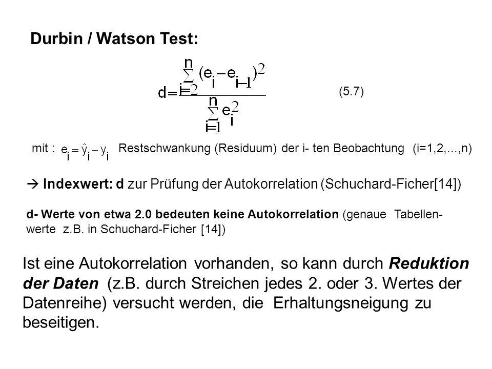 Durbin / Watson Test: mit : Restschwankung (Residuum) der i- ten Beobachtung (i=1,2,...,n) Indexwert: d zur Prüfung der Autokorrelation (Schuchard-Fic