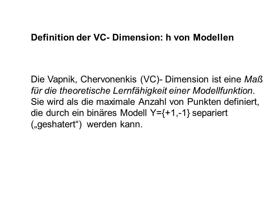 Definition der VC- Dimension: h von Modellen Die Vapnik, Chervonenkis (VC)- Dimension ist eine Maß für die theoretische Lernfähigkeit einer Modellfunk