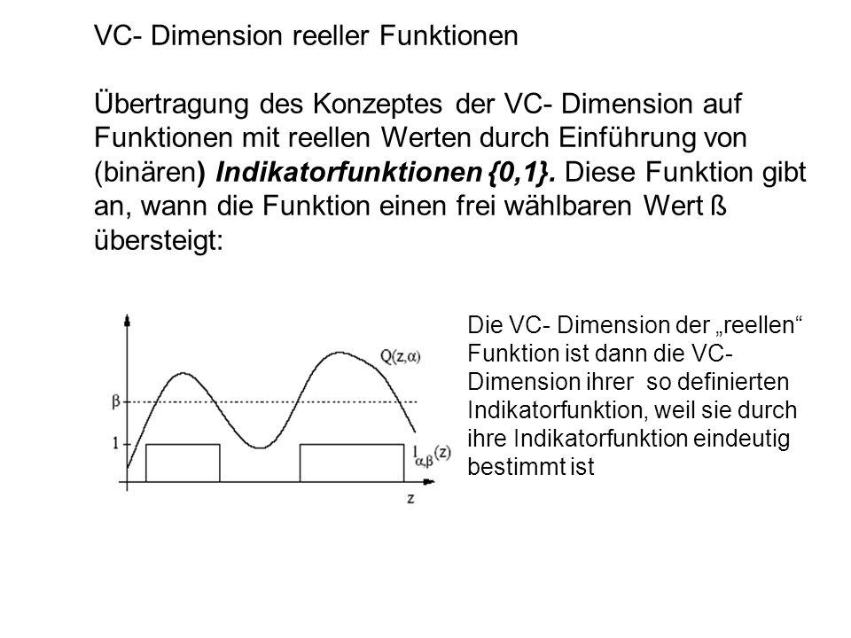 VC- Dimension reeller Funktionen Übertragung des Konzeptes der VC- Dimension auf Funktionen mit reellen Werten durch Einführung von (binären) Indikato