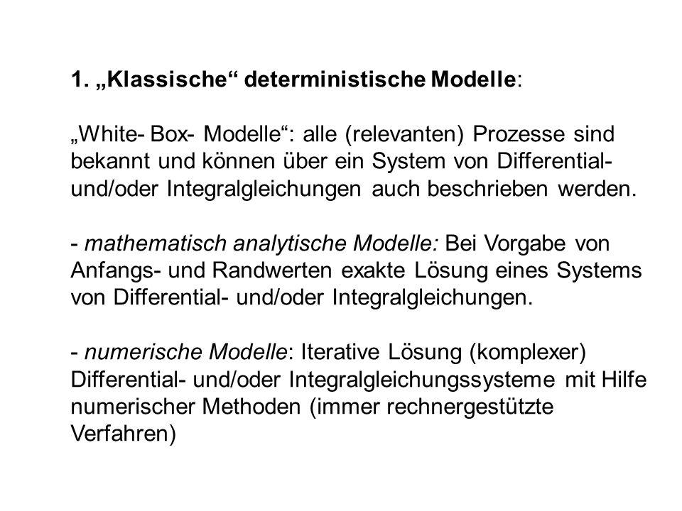 1. Klassische deterministische Modelle: White- Box- Modelle: alle (relevanten) Prozesse sind bekannt und können über ein System von Differential- und/