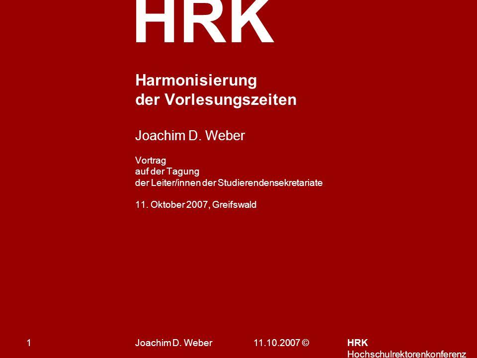 HRK 11.10.2007 ©HRK Hochschulrektorenkonferenz 1 Harmonisierung der Vorlesungszeiten Joachim D.