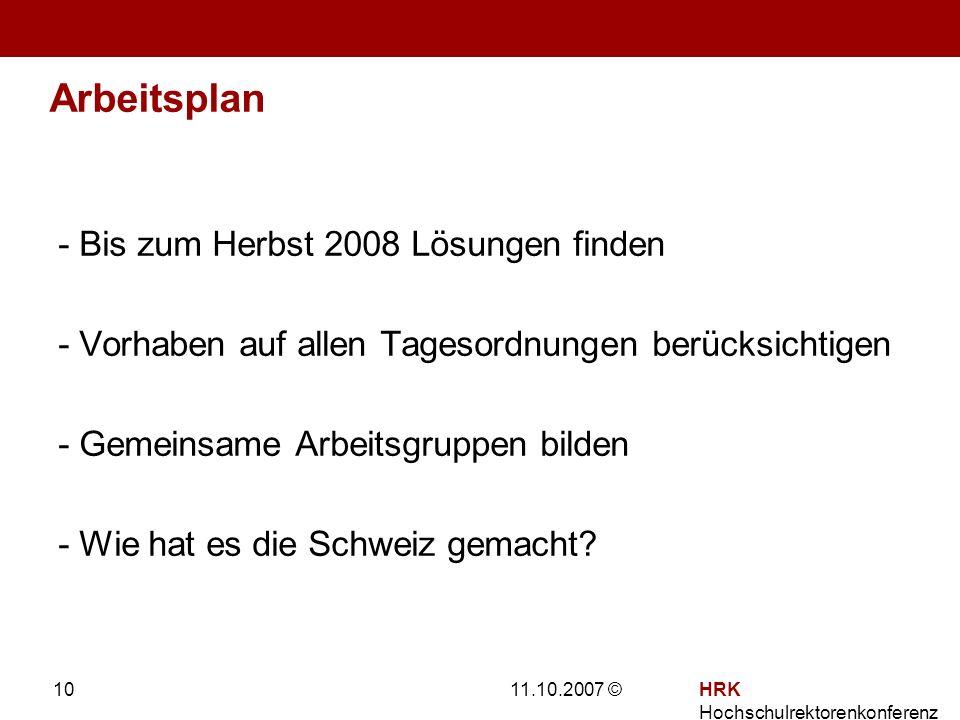 11.10.2007 ©HRK Hochschulrektorenkonferenz 10 Arbeitsplan - Bis zum Herbst 2008 Lösungen finden - Vorhaben auf allen Tagesordnungen berücksichtigen - Gemeinsame Arbeitsgruppen bilden - Wie hat es die Schweiz gemacht?