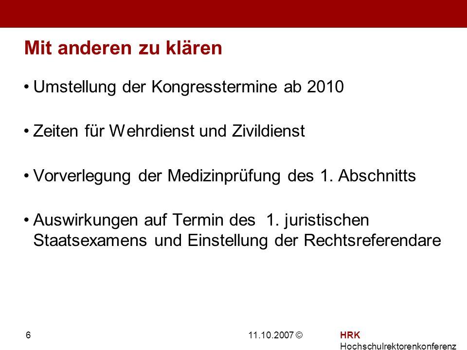 11.10.2007 ©HRK Hochschulrektorenkonferenz 6 Mit anderen zu klären Umstellung der Kongresstermine ab 2010 Zeiten für Wehrdienst und Zivildienst Vorverlegung der Medizinprüfung des 1.