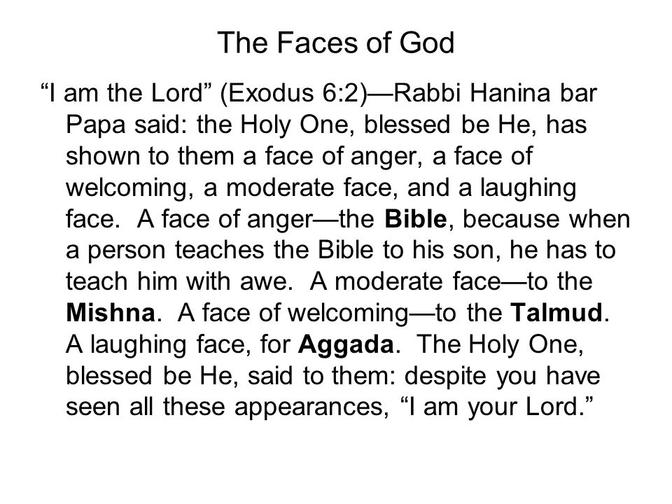 The Faces of God I am the Lord (Exodus 6:2)Rabbi Hanina bar Papa said: the Holy One, blessed be He, has shown to them a face of anger, a face of welcoming, a moderate face, and a laughing face.