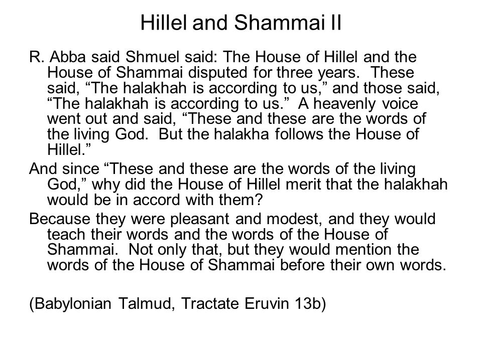 Hillel and Shammai II R. Abba said Shmuel said: The House of Hillel and the House of Shammai disputed for three years. These said, The halakhah is acc