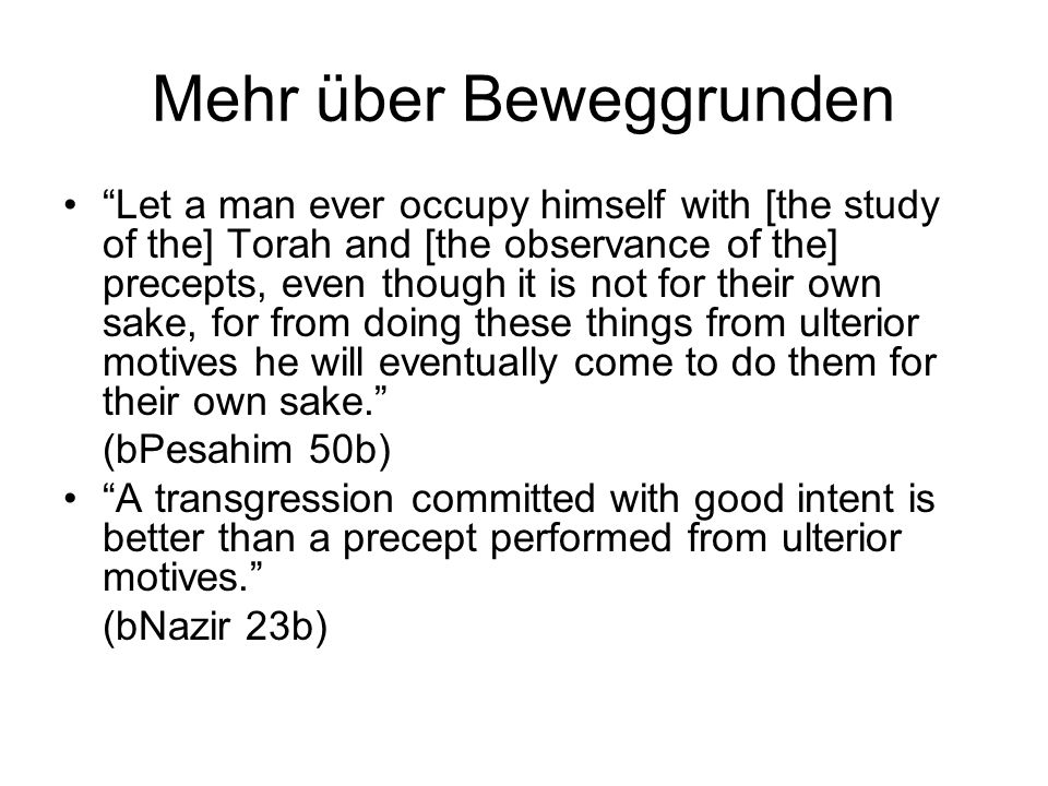 Mehr über Beweggrunden Let a man ever occupy himself with [the study of the] Torah and [the observance of the] precepts, even though it is not for their own sake, for from doing these things from ulterior motives he will eventually come to do them for their own sake.