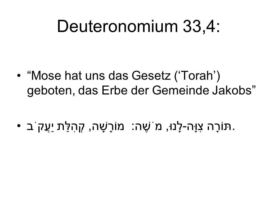 Deuteronomium 33,4: Mose hat uns das Gesetz (Torah) geboten, das Erbe der Gemeinde Jakobs תּוֹרָה צִוָּה-לָנוּ, מֹשֶׁה: מוֹרָשָׁה, קְהִלַּת יַעֲקֹב.