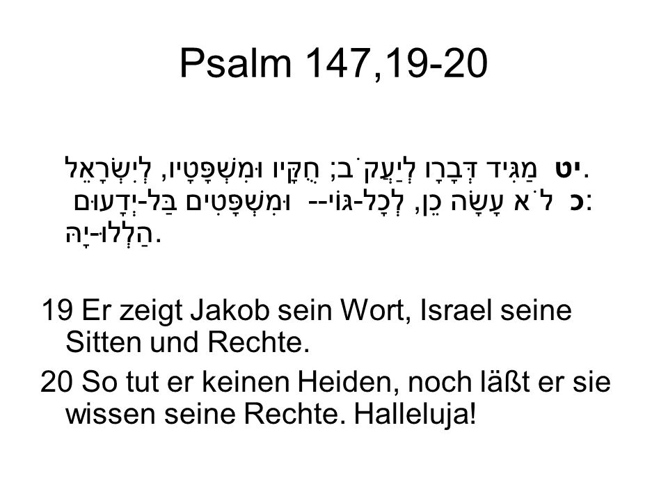 Psalm 147,19-20 יט מַגִּיד דְּבָרָו לְיַעֲקֹב; חֻקָּיו וּמִשְׁפָּטָיו, לְיִשְׂרָאֵל. כ לֹא עָשָׂה כֵן, לְכָל-גּוֹי-- וּמִשְׁפָּטִים בַּל-יְדָעוּם: הַל