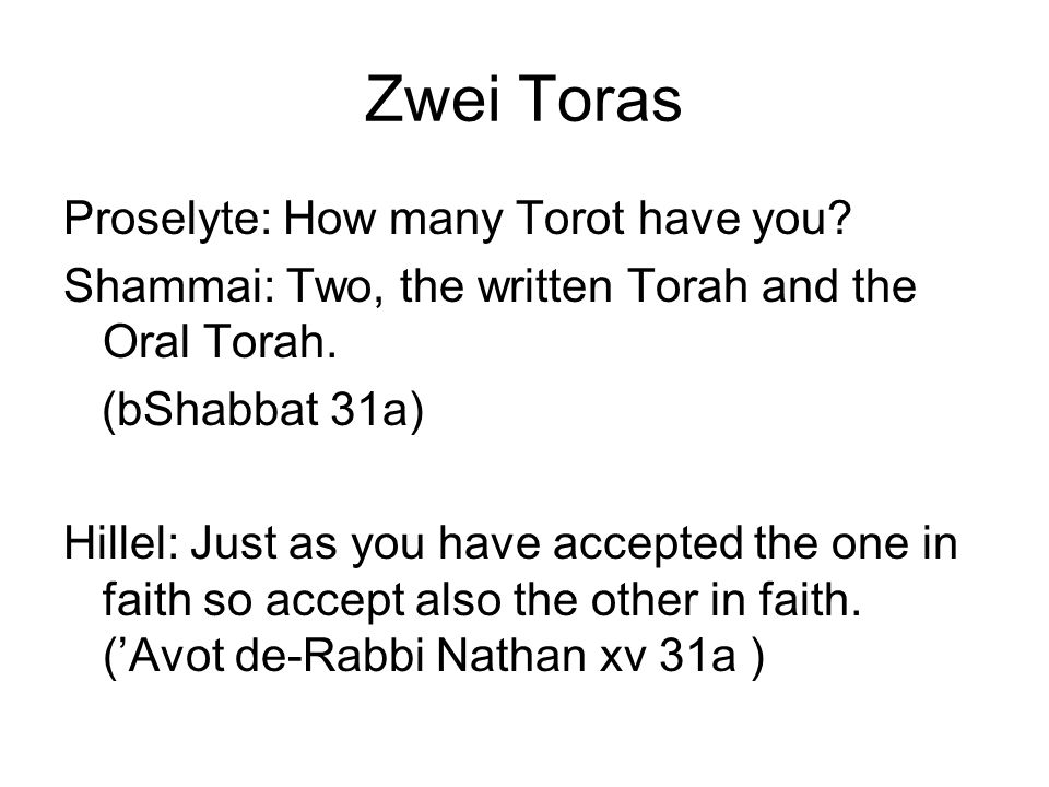 Zwei Toras Proselyte: How many Torot have you? Shammai: Two, the written Torah and the Oral Torah. (bShabbat 31a) Hillel: Just as you have accepted th