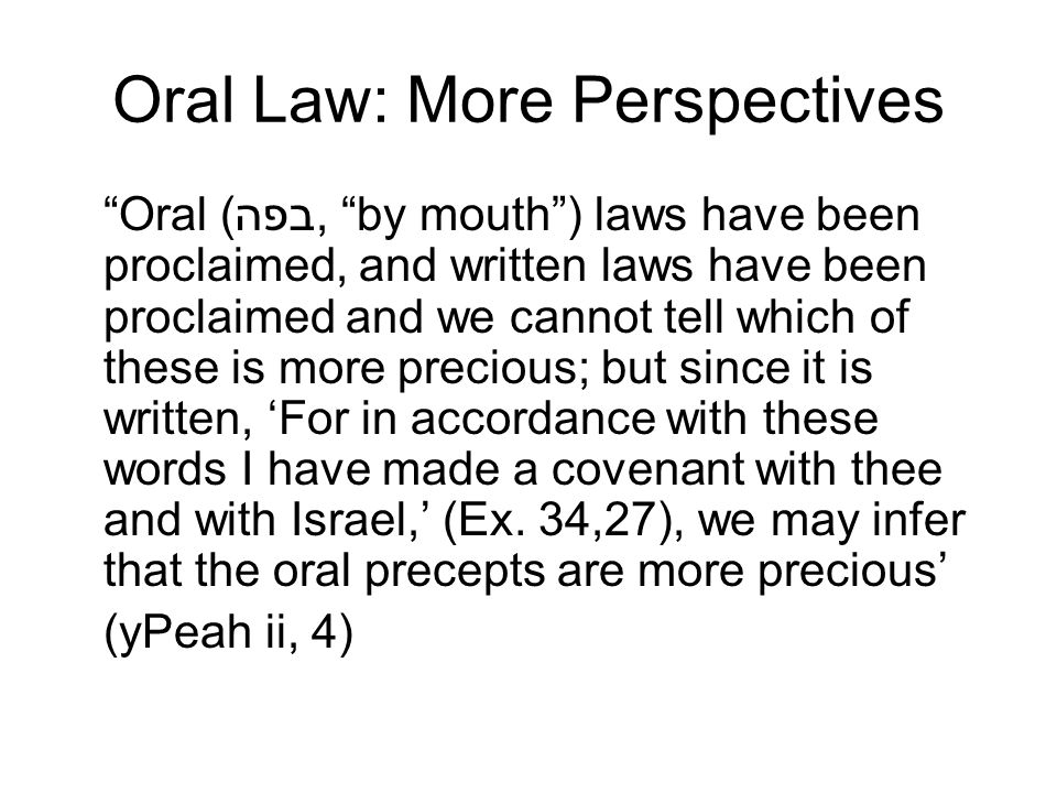 Oral Law: More Perspectives Oral (בפה, by mouth) laws have been proclaimed, and written laws have been proclaimed and we cannot tell which of these is more precious; but since it is written, For in accordance with these words I have made a covenant with thee and with Israel, (Ex.