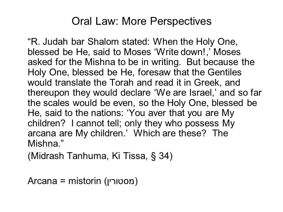 Oral Law: More Perspectives R. Judah bar Shalom stated: When the Holy One, blessed be He, said to Moses Write down!, Moses asked for the Mishna to be