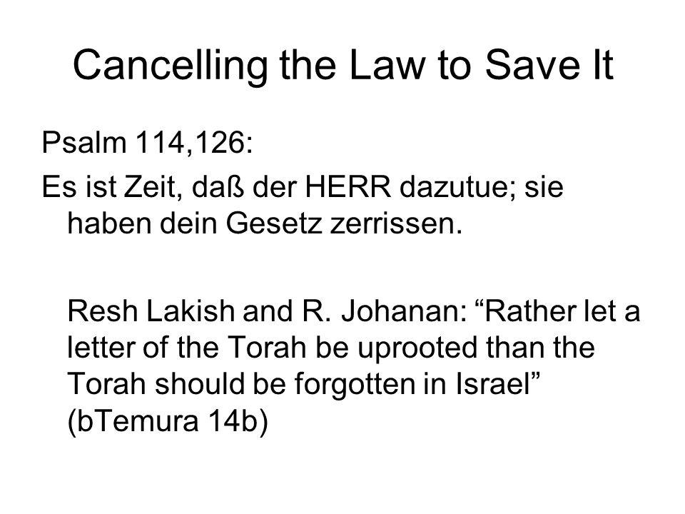 Cancelling the Law to Save It Psalm 114,126: Es ist Zeit, daß der HERR dazutue; sie haben dein Gesetz zerrissen. Resh Lakish and R. Johanan: Rather le