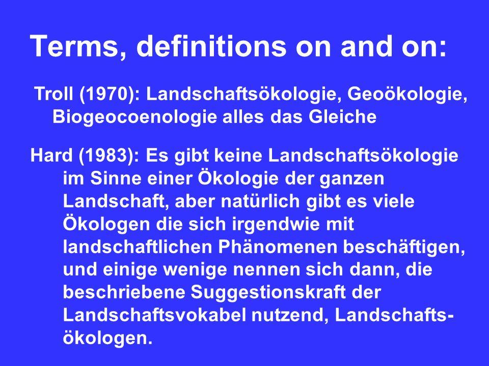 Terms, definitions on and on: Troll (1970): Landschaftsökologie, Geoökologie, Biogeocoenologie alles das Gleiche Hard (1983): Es gibt keine Landschaftsökologie im Sinne einer Ökologie der ganzen Landschaft, aber natürlich gibt es viele Ökologen die sich irgendwie mit landschaftlichen Phänomenen beschäftigen, und einige wenige nennen sich dann, die beschriebene Suggestionskraft der Landschaftsvokabel nutzend, Landschafts- ökologen.