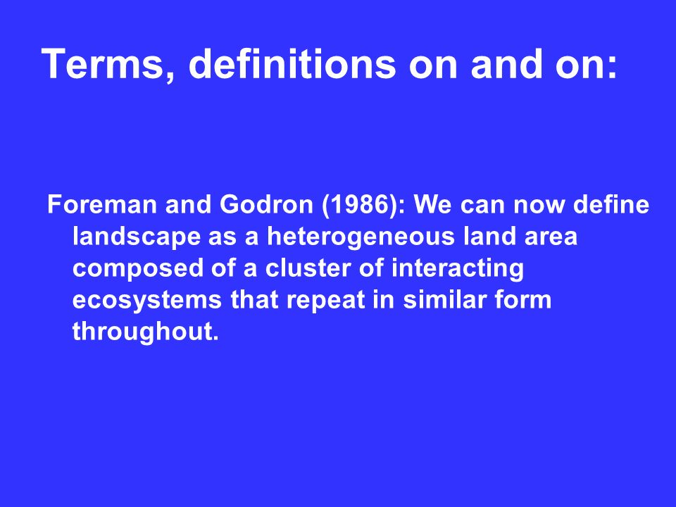 Terms, definitions on and on: Foreman and Godron (1986): We can now define landscape as a heterogeneous land area composed of a cluster of interacting ecosystems that repeat in similar form throughout.