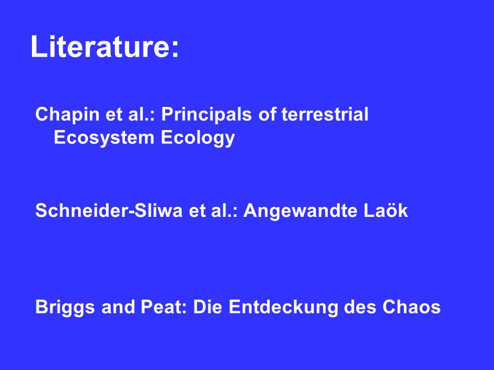Literature: Schneider-Sliwa et al.: Angewandte Laök Briggs and Peat: Die Entdeckung des Chaos Chapin et al.: Principals of terrestrial Ecosystem Ecology