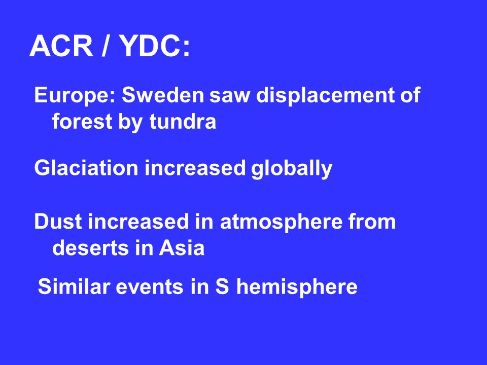 ACR / YDC: Europe: Sweden saw displacement of forest by tundra Glaciation increased globally Dust increased in atmosphere from deserts in Asia Similar events in S hemisphere