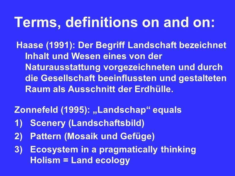 Terms, definitions on and on: Haase (1991): Der Begriff Landschaft bezeichnet Inhalt und Wesen eines von der Naturausstattung vorgezeichneten und durch die Gesellschaft beeinflussten und gestalteten Raum als Ausschnitt der Erdhülle.