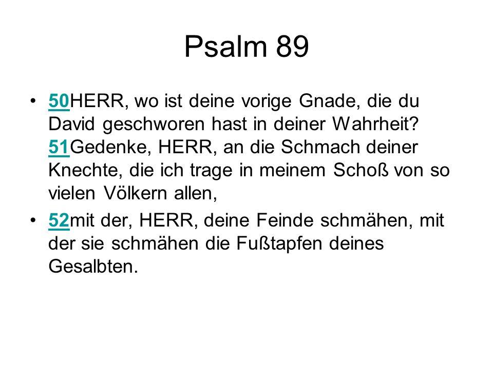 Psalm 89 50HERR, wo ist deine vorige Gnade, die du David geschworen hast in deiner Wahrheit.