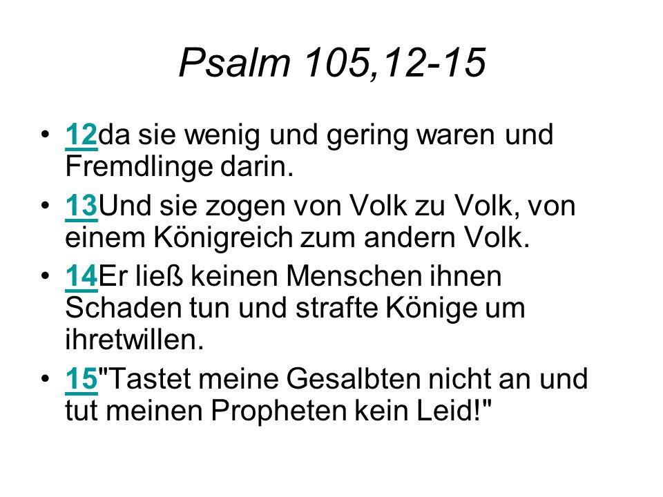 Psalm 105,12-15 12da sie wenig und gering waren und Fremdlinge darin.12 13Und sie zogen von Volk zu Volk, von einem Königreich zum andern Volk.13 14Er ließ keinen Menschen ihnen Schaden tun und strafte Könige um ihretwillen.14 15 Tastet meine Gesalbten nicht an und tut meinen Propheten kein Leid! 15