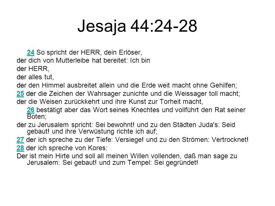 Jesaja 44:24-28 2424 So spricht der HERR, dein Erlöser, der der dich von Mutterleibe hat bereitet: Ich bin der der HERR, der der alles tut, der der den Himmel ausbreitet allein und die Erde weit macht ohne Gehilfen; der 25 der die Zeichen der Wahrsager zunichte und die Weissager toll macht; 25 der der die Weisen zurückkehrt und ihre Kunst zur Torheit macht, 2626 bestätigt aber das Wort seines Knechtes und vollführt den Rat seiner Boten; der der zu Jerusalem spricht: Sei bewohnt.