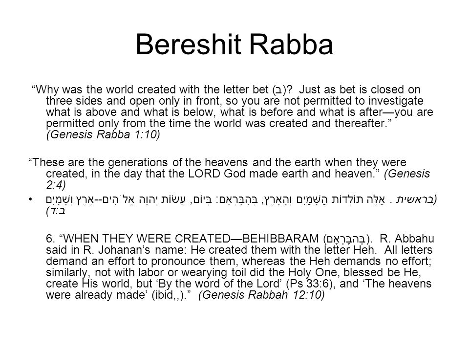 Bereshit Rabba Why was the world created with the letter bet (ב)? Just as bet is closed on three sides and open only in front, so you are not permitte