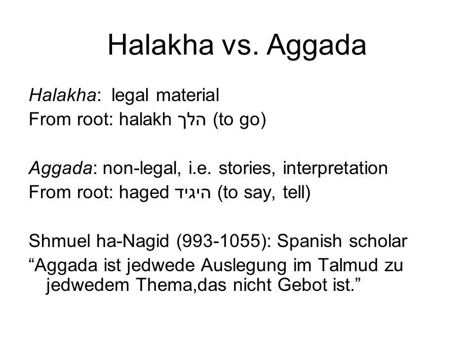 Halakha vs. Aggada Halakha: legal material From root: halakh הלך (to go) Aggada: non-legal, i.e. stories, interpretation From root: haged היגיד (to sa
