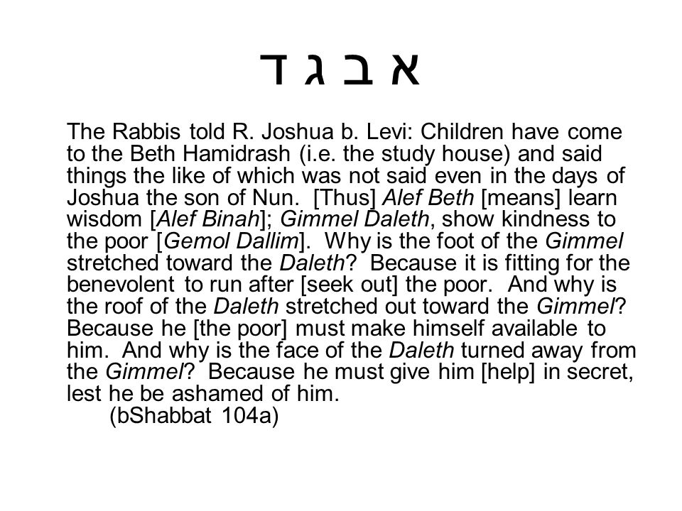 א ב ג ד The Rabbis told R. Joshua b. Levi: Children have come to the Beth Hamidrash (i.e. the study house) and said things the like of which was not s