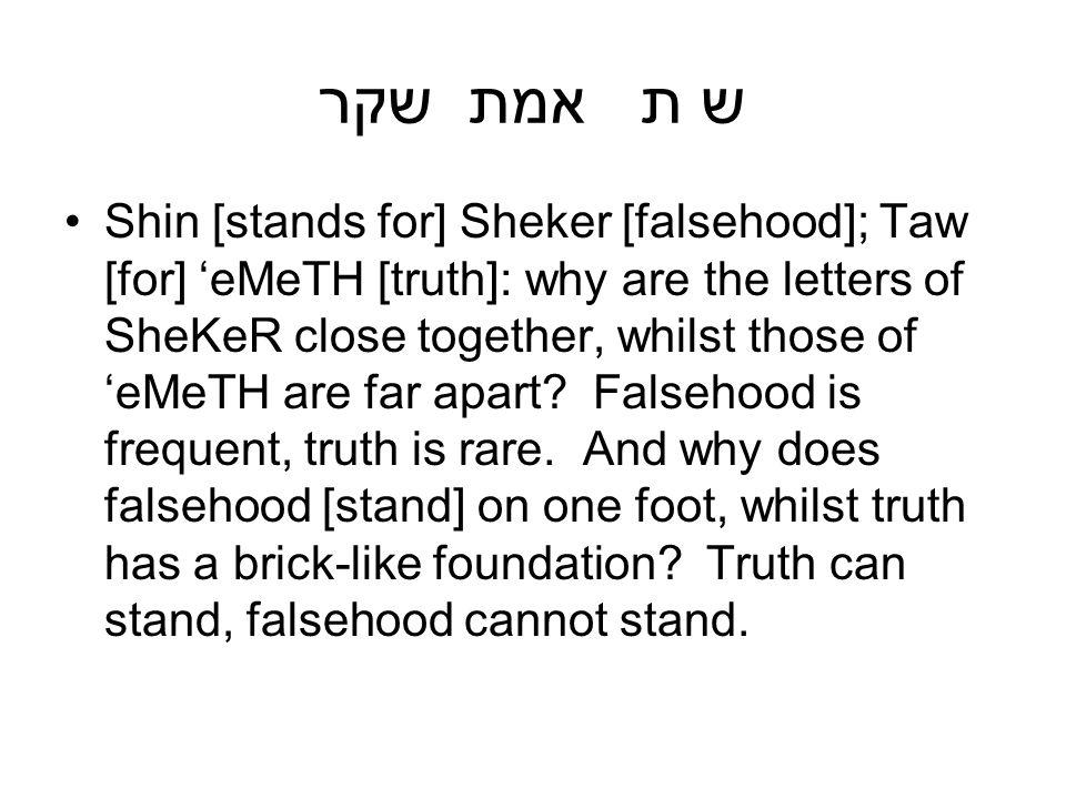 ש ת אמת שקר Shin [stands for] Sheker [falsehood]; Taw [for] eMeTH [truth]: why are the letters of SheKeR close together, whilst those of eMeTH are far