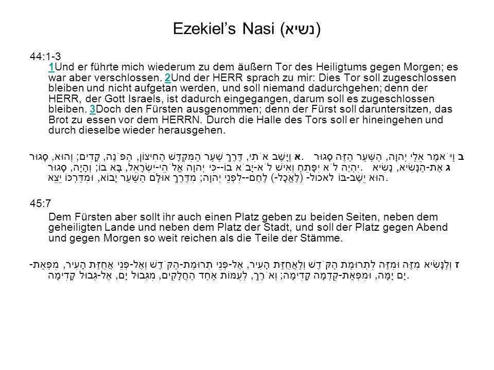 Ezekiels Nasi (נשיא) 44:1-3 1Und er führte mich wiederum zu dem äußern Tor des Heiligtums gegen Morgen; es war aber verschlossen. 2Und der HERR sprach