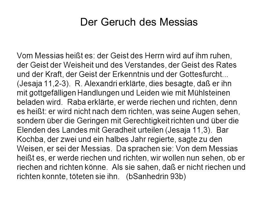 Der Geruch des Messias Vom Messias heißt es: der Geist des Herrn wird auf ihm ruhen, der Geist der Weisheit und des Verstandes, der Geist des Rates un