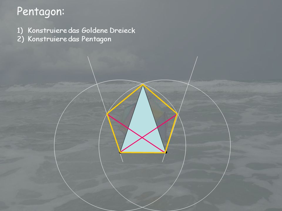 Pentagon: 1)Konstruiere das Goldene Dreieck 2)Konstruiere das Pentagon