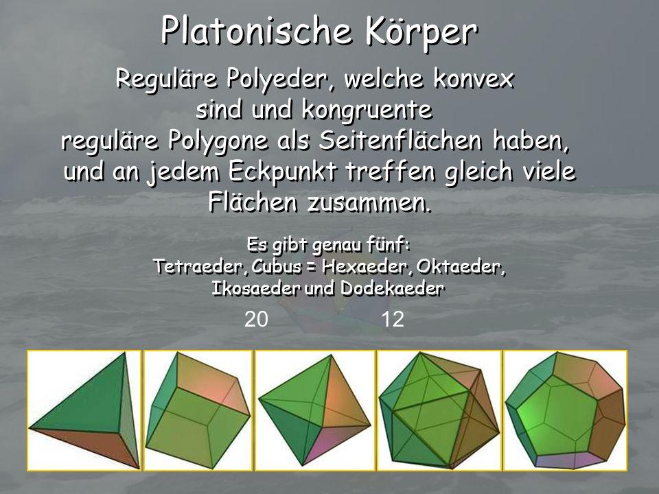 Platonische Körper Reguläre Polyeder, welche konvex sind und kongruente reguläre Polygone als Seitenflächen haben, und an jedem Eckpunkt treffen gleic