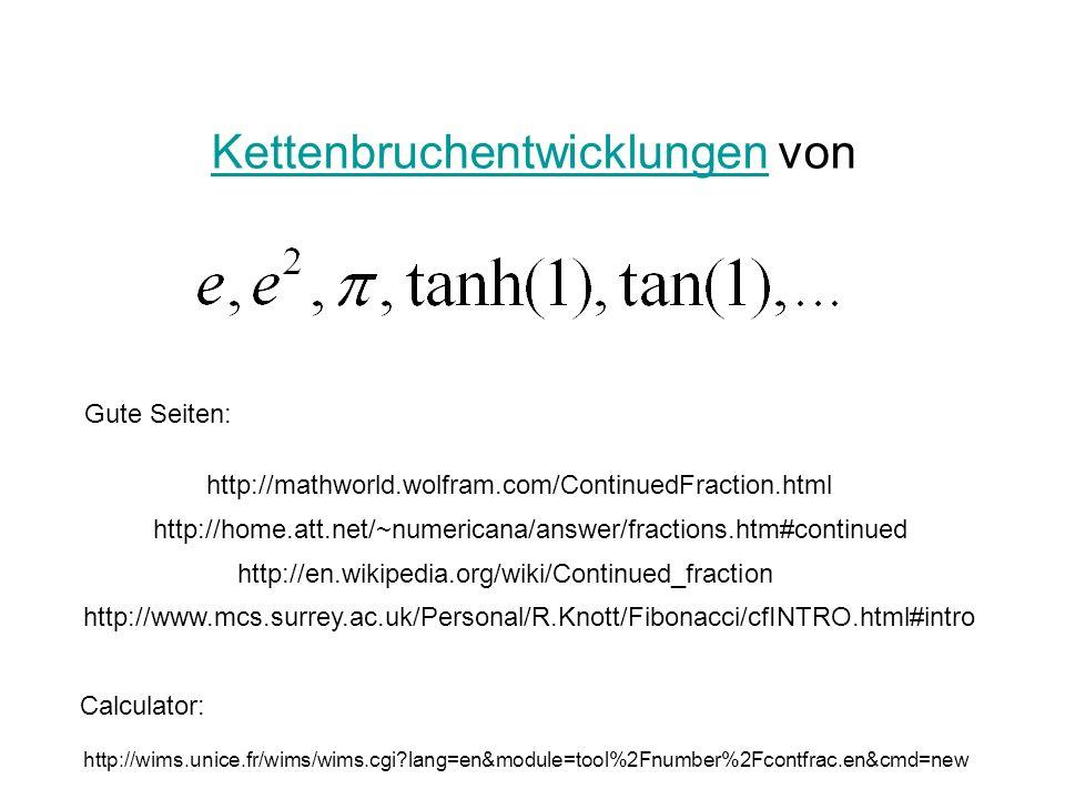 KettenbruchentwicklungenKettenbruchentwicklungen von http://en.wikipedia.org/wiki/Continued_fraction http://wims.unice.fr/wims/wims.cgi?lang=en&module=tool%2Fnumber%2Fcontfrac.en&cmd=new http://mathworld.wolfram.com/ContinuedFraction.html Calculator: Gute Seiten: http://home.att.net/~numericana/answer/fractions.htm#continued http://www.mcs.surrey.ac.uk/Personal/R.Knott/Fibonacci/cfINTRO.html#intro