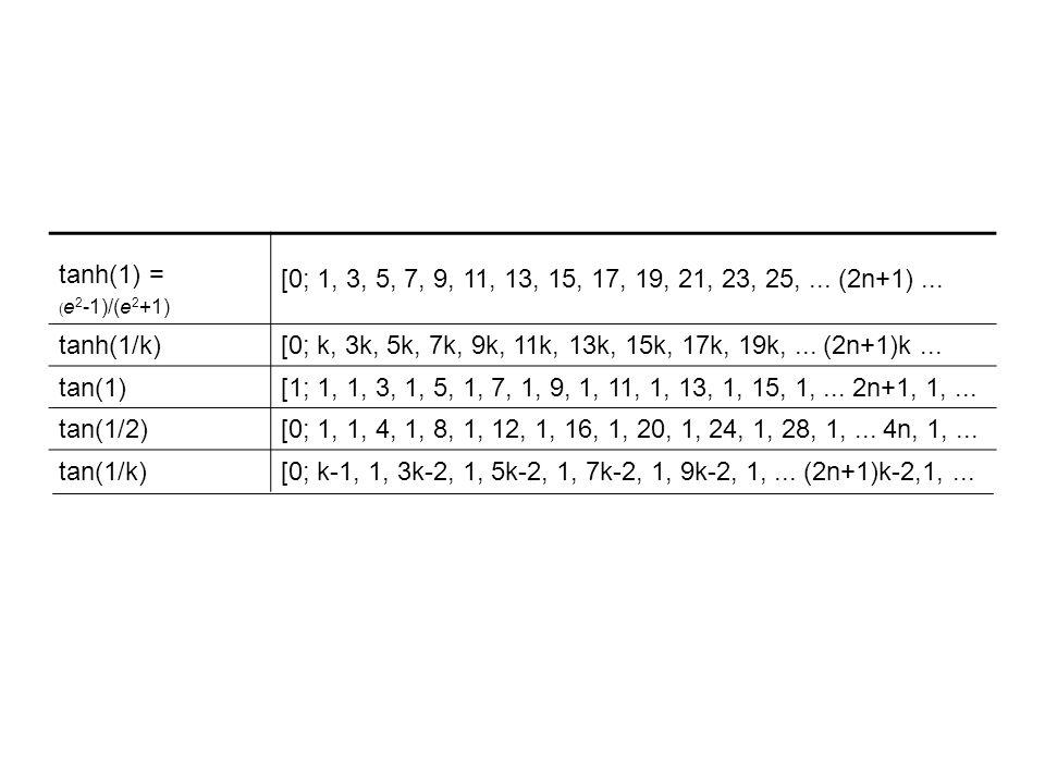 tanh(1) = ( e 2 -1)/(e 2 +1) [0; 1, 3, 5, 7, 9, 11, 13, 15, 17, 19, 21, 23, 25,... (2n+1)... tanh(1/k)[0; k, 3k, 5k, 7k, 9k, 11k, 13k, 15k, 17k, 19k,.