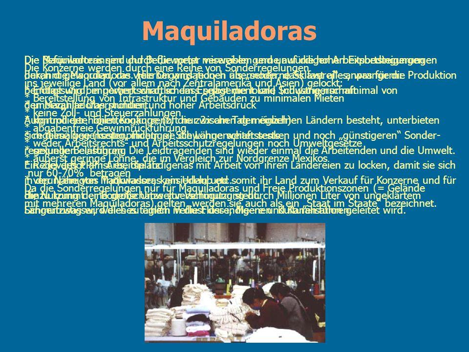 Maquiladoras Die Konzerne werden durch eine Reihe von Sonderregelungen ins jeweilige Land (vor allem nach Zentralamerika und Asien) gelockt: * Bereits