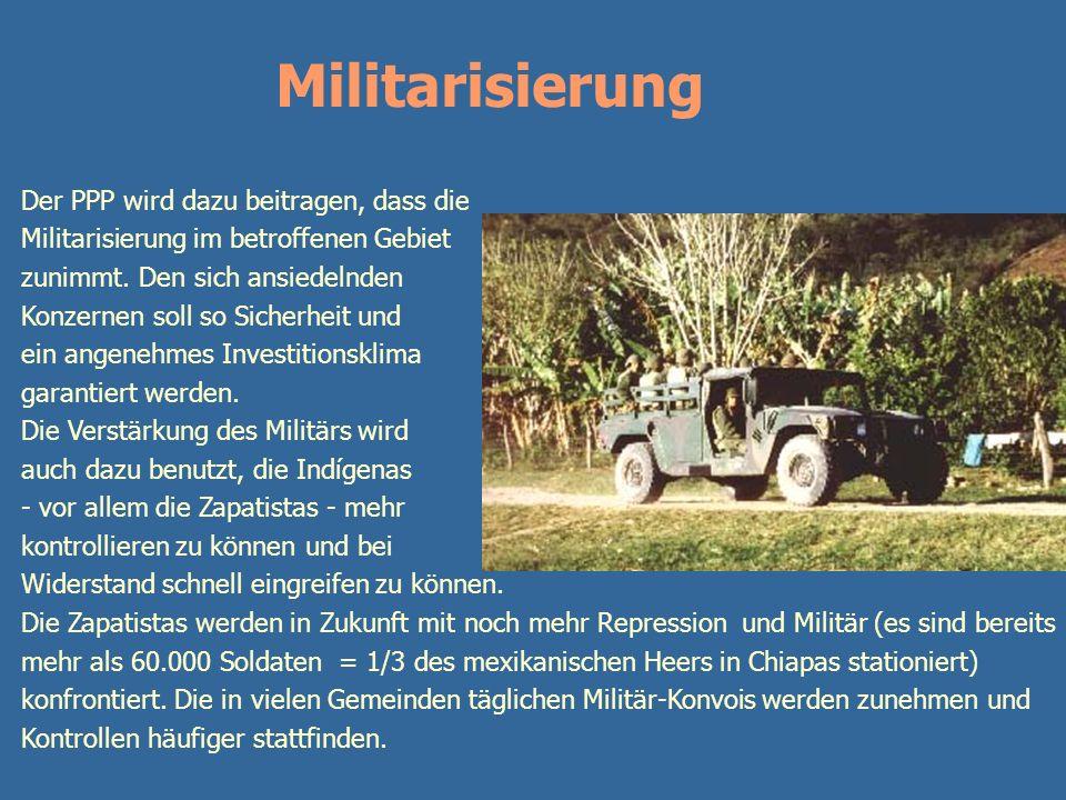 z Militarisierung Der PPP wird dazu beitragen, dass die Militarisierung im betroffenen Gebiet zunimmt. Den sich ansiedelnden Konzernen soll so Sicherh
