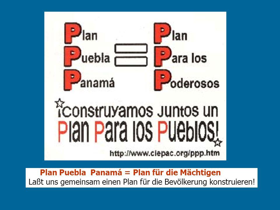 Plan Puebla Panamá = Plan für die Mächtigen Laßt uns gemeinsam einen Plan für die Bevölkerung konstruieren!