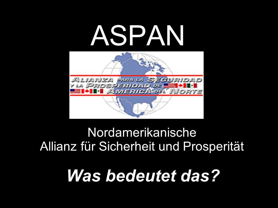 ASPAN - Nordamerikanische Allianz für Sicherheit und Wohlstand Allianzen wie die ASPAN verhindern, dass die Regierung eines Land eintscheiden kann, dass die Naturressourcen innerhalb der eigenen Grenzen zugunsten der BewohnerInnen dieses Landes genutzt werden können.