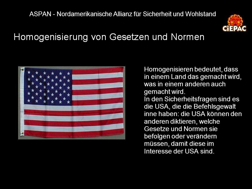 ASPAN - Nordamerikanische Allianz für Sicherheit und Wohlstand Homogenisieren bedeutet, dass in einem Land das gemacht wird, was in einem anderen auch gemacht wird.