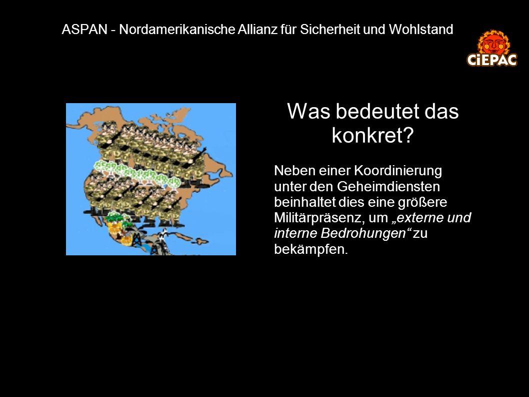 ASPAN - Nordamerikanische Allianz für Sicherheit und Wohlstand Was bedeutet das konkret? Neben einer Koordinierung unter den Geheimdiensten beinhaltet