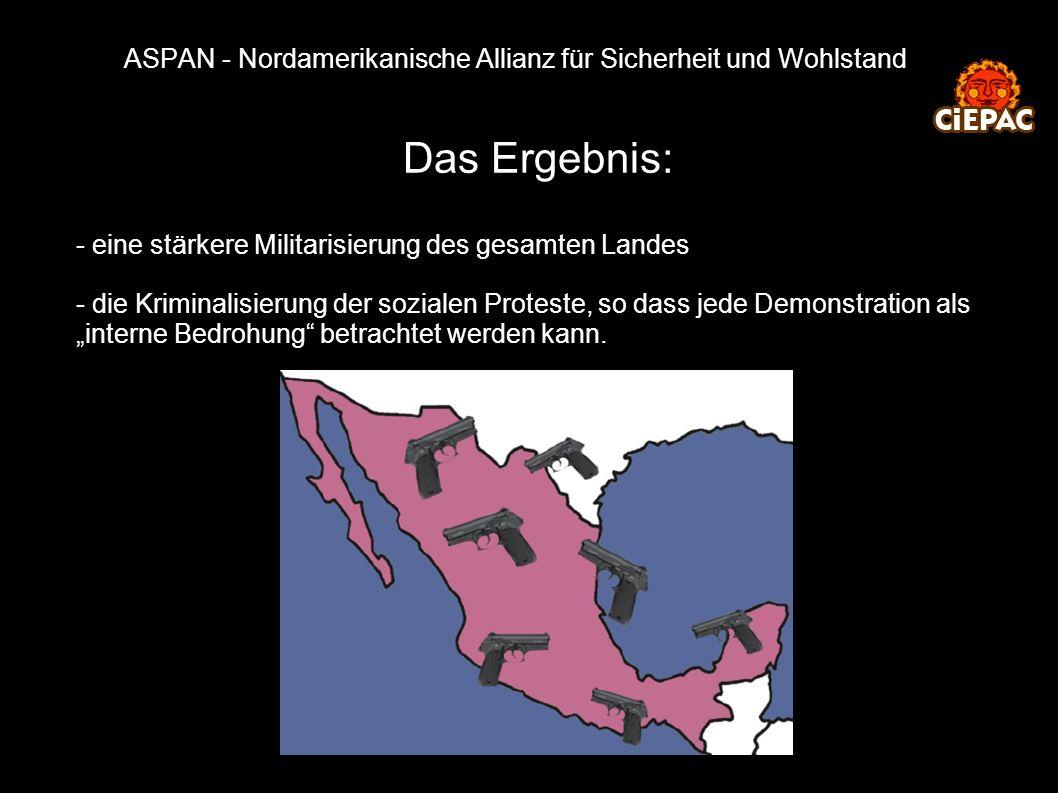 ASPAN - Nordamerikanische Allianz für Sicherheit und Wohlstand Das Ergebnis: - eine stärkere Militarisierung des gesamten Landes - die Kriminalisierun