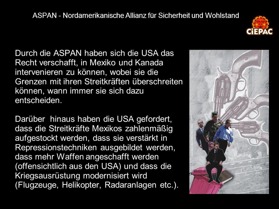 ASPAN - Nordamerikanische Allianz für Sicherheit und Wohlstand Durch die ASPAN haben sich die USA das Recht verschafft, in Mexiko und Kanada intervenieren zu können, wobei sie die Grenzen mit ihren Streitkräften überschreiten können, wann immer sie sich dazu entscheiden.