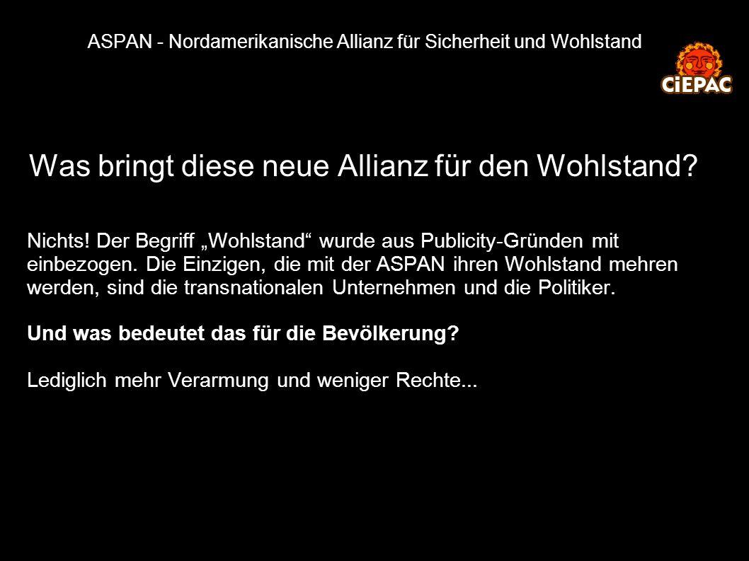 ASPAN - Nordamerikanische Allianz für Sicherheit und Wohlstand Was bringt diese neue Allianz für den Wohlstand? Nichts! Der Begriff Wohlstand wurde au