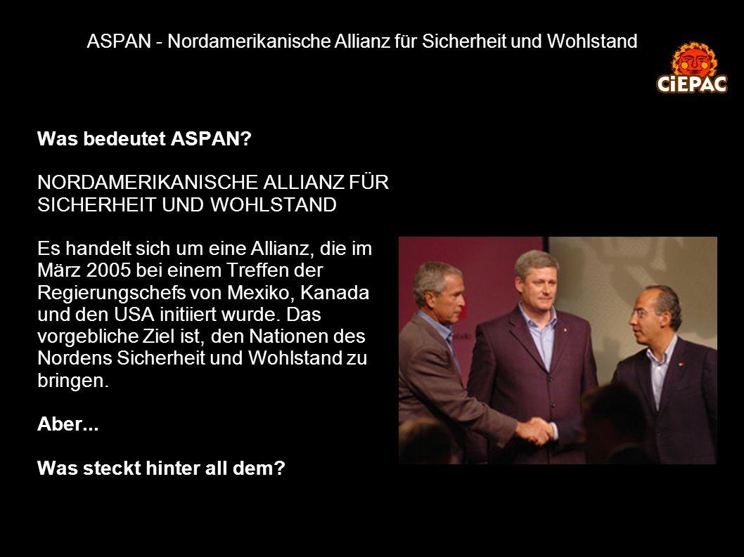 ASPAN - Nordamerikanische Allianz für Sicherheit und Wohlstand Was bedeutet ASPAN? NORDAMERIKANISCHE ALLIANZ FÜR SICHERHEIT UND WOHLSTAND Es handelt s