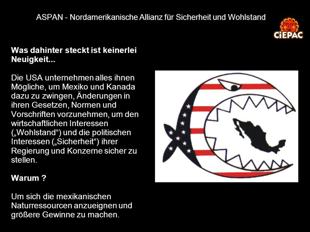 ASPAN - Nordamerikanische Allianz für Sicherheit und Wohlstand Was dahinter steckt ist keinerlei Neuigkeit... Die USA unternehmen alles ihnen Mögliche