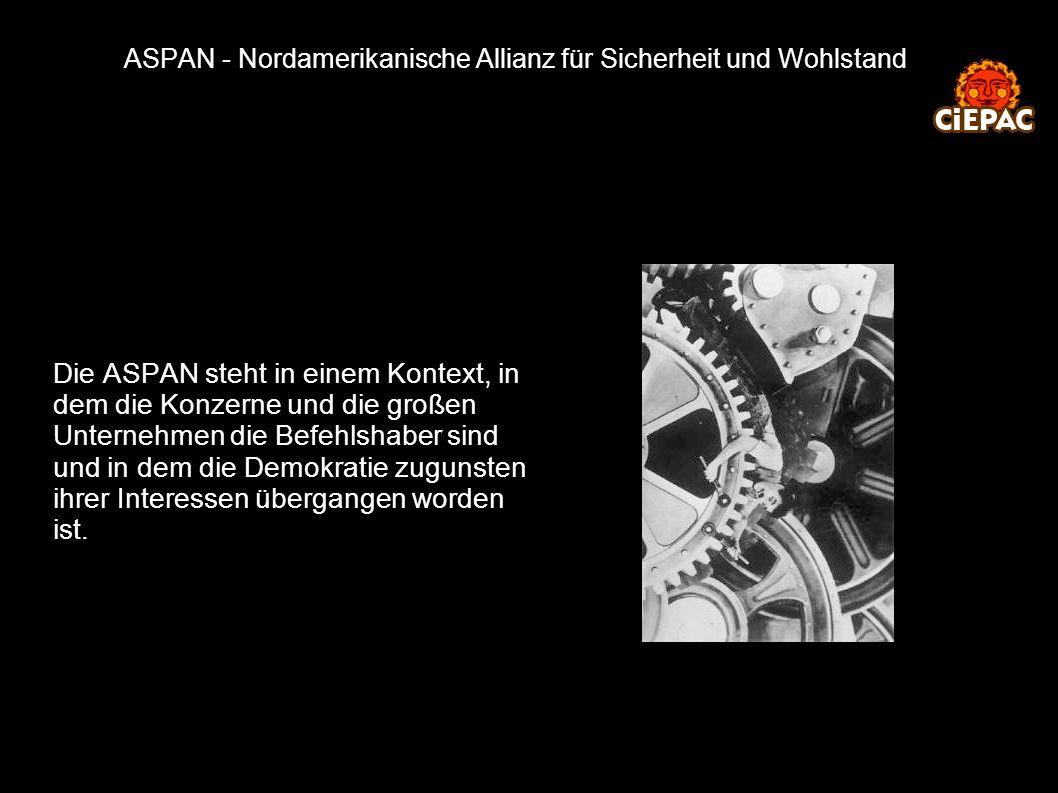 ASPAN - Nordamerikanische Allianz für Sicherheit und Wohlstand Die ASPAN steht in einem Kontext, in dem die Konzerne und die großen Unternehmen die Befehlshaber sind und in dem die Demokratie zugunsten ihrer Interessen übergangen worden ist.