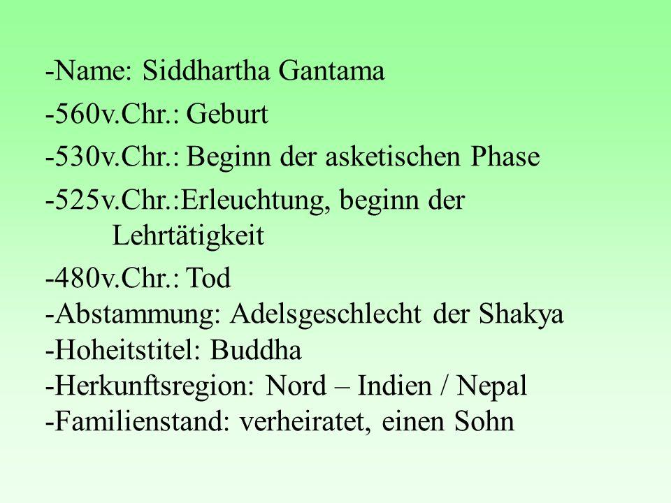 -Name: Siddhartha Gantama -560v.Chr.: Geburt -530v.Chr.: Beginn der asketischen Phase -525v.Chr.:Erleuchtung, beginn der Lehrtätigkeit -480v.Chr.: Tod