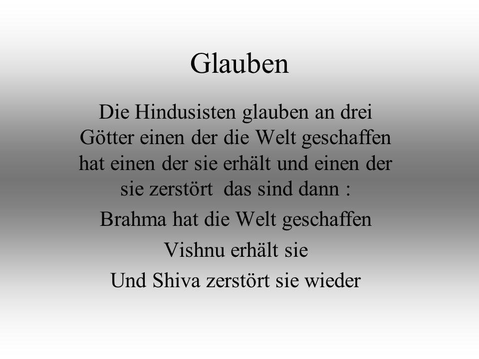 Glauben Die Hindusisten glauben an drei Götter einen der die Welt geschaffen hat einen der sie erhält und einen der sie zerstört das sind dann : Brahma hat die Welt geschaffen Vishnu erhält sie Und Shiva zerstört sie wieder