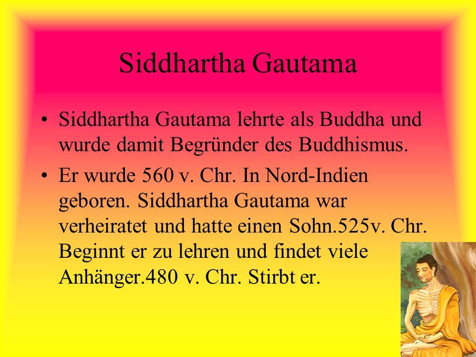 Siddhartha Gautama Siddhartha Gautama lehrte als Buddha und wurde damit Begründer des Buddhismus. Er wurde 560 v. Chr. In Nord-Indien geboren. Siddhar