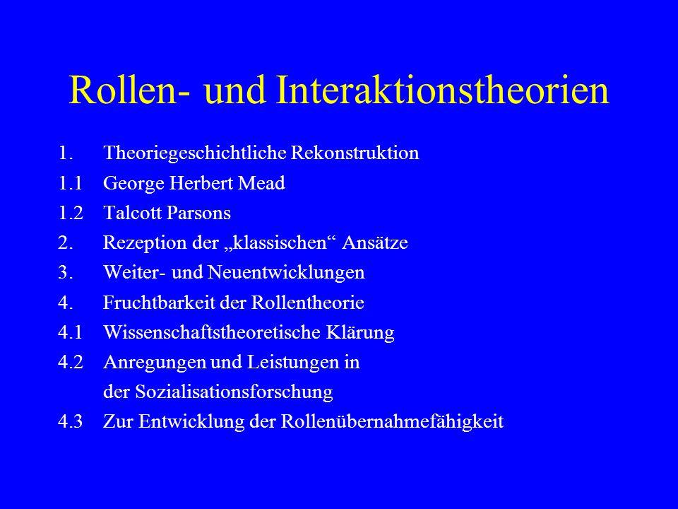 Rollen- und Interaktionstheorien 1.Theoriegeschichtliche Rekonstruktion 1.1George Herbert Mead 1.2Talcott Parsons 2.Rezeption der klassischen Ansätze 3.Weiter- und Neuentwicklungen 4.Fruchtbarkeit der Rollentheorie 4.1Wissenschaftstheoretische Klärung 4.2Anregungen und Leistungen in der Sozialisationsforschung 4.3Zur Entwicklung der Rollenübernahmefähigkeit